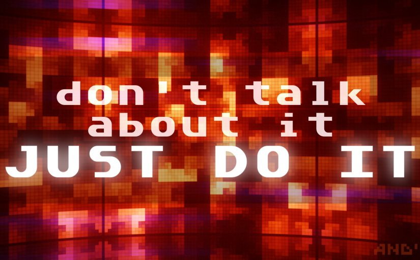 don't talk about it; Just Do It!