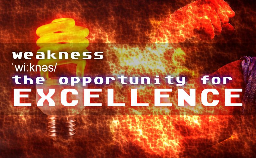 Weakness: the opportunity for EXCELLENCE