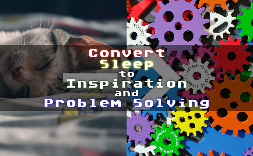 Convert Sleep to Inspiration & Problem Solving